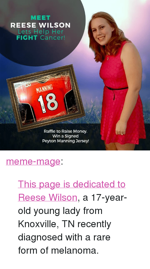 """Facebook, Meme, and Money: MEET  REESE WILSON  Lets Help Her  FIGHT Cancer!  MANNING  Raffle to Raise Money.  Win a Signed  Peyton Manning Jersey <p><a class=""""tumblr_blog"""" href=""""http://meme-mage.tumblr.com/post/138688925408"""">meme-mage</a>:</p> <blockquote> <p><a href=""""https://www.facebook.com/Raise-for-Reese-1552222995092198/"""">  This page is dedicated to Reese Wilson</a>, a 17-year-old young lady from Knoxville, TN recently diagnosed with a rare form of melanoma.  <br/></p> </blockquote>"""