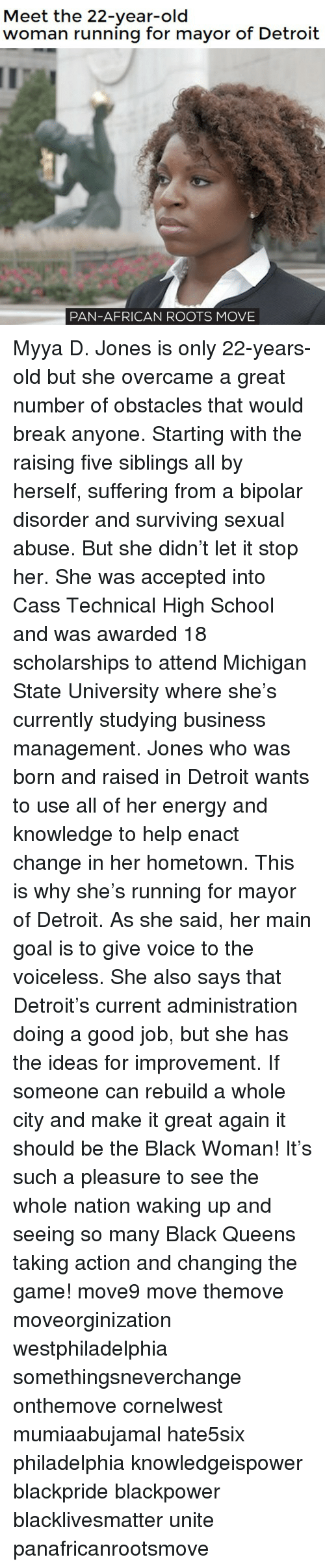 bipolar disorder: Meet the 22-year-old  woman running for mayor of Detroit  PAN-AFRICAN ROOTS MOVE Myya D. Jones is only 22-years-old but she overcame a great number of obstacles that would break anyone. Starting with the raising five siblings all by herself, suffering from a bipolar disorder and surviving sexual abuse. But she didn't let it stop her. She was accepted into Cass Technical High School and was awarded 18 scholarships to attend Michigan State University where she's currently studying business management. Jones who was born and raised in Detroit wants to use all of her energy and knowledge to help enact change in her hometown. This is why she's running for mayor of Detroit. As she said, her main goal is to give voice to the voiceless. She also says that Detroit's current administration doing a good job, but she has the ideas for improvement. If someone can rebuild a whole city and make it great again it should be the Black Woman! It's such a pleasure to see the whole nation waking up and seeing so many Black Queens taking action and changing the game! move9 move themove moveorginization westphiladelphia somethingsneverchange onthemove cornelwest mumiaabujamal hate5six philadelphia knowledgeispower blackpride blackpower blacklivesmatter unite panafricanrootsmove