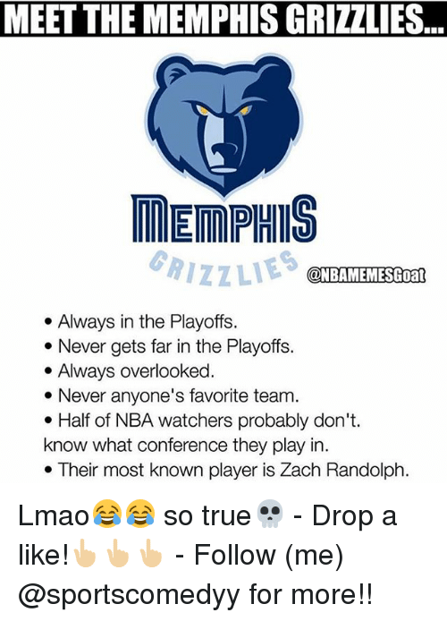 Memphis Grizzlies, Lmao, and Memes: MEET THE MEMPHIS GRIZZLIES  MEMPHIS  GRIZZLIES  @NBAMEMESGoat  . Always in the Playoffs.  *Never gets far in the Playoffs.  . Always overlooked  * Never anyone's favorite team.  e Half of NBA watchers probably don't.  know what conference they play in.  . Their most known player is Zach Randolph. Lmao😂😂 so true💀 - Drop a like!👆🏼👆🏼👆🏼 - Follow (me) @sportscomedyy for more!!