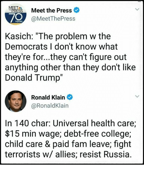 """fightings: Meet the Press  70  @MeetThePress  Kasich: """"The problem w the  Democrats I don't know what  they're for...they can't figure out  anything other than they don't like  Donald Trump  Ronald Klain  @RonaldKlain  In 140 char: Universal health care;  $15 min wage; debt-free college;  child care & paid fam leave; fight  terrorists w/ allies; resist Russia."""