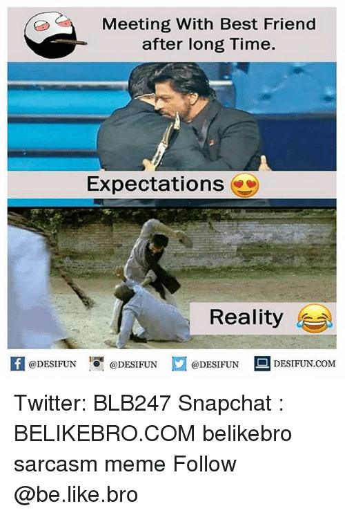 Be Like, Best Friend, and Meme: Meeting With Best Friend  after long Time.  Expectations  Reality  K @DESIFUN !可@DESIFUN  @DESIFUN DESIFUN.COM Twitter: BLB247 Snapchat : BELIKEBRO.COM belikebro sarcasm meme Follow @be.like.bro