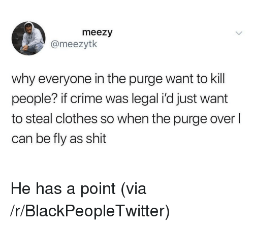 Blackpeopletwitter, Clothes, and Crime: meezy  @meezytk  why everyone in the purge want to kill  people? if crime was legal i'd just want  to steal clothes so when the purge overl  can be fly as shit He has a point (via /r/BlackPeopleTwitter)