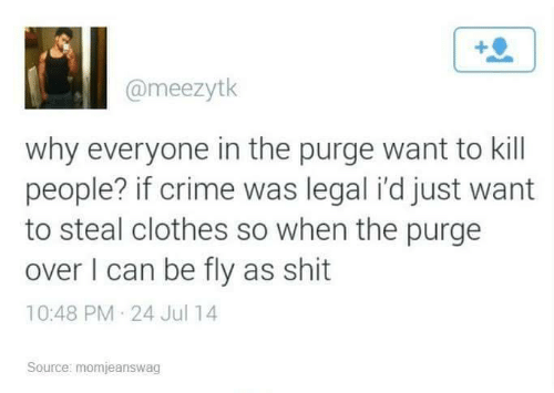 Crime: @meezytk  why everyone in the purge want to kill  people? if crime was legal i'd just want  to steal clothes so when the purge  over I can be fly as shit  10:48 PM 24 Jul 14  Source: momjeanswag