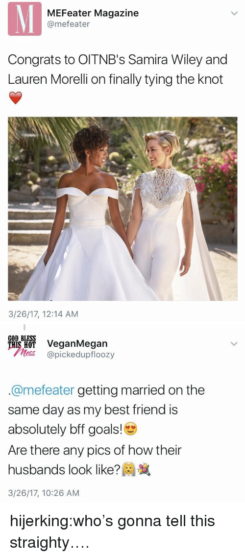 the knot: MEFeater Magazine  @mefeater  Congrats to OITNB's Samira Wiley and  Lauren Morelli on finally tying the knot  3/26/17, 12:14 AM   GOD BLESS  ais H VeganMegan  less @pickedupfloozy  @mefeater getting married on the  same day as my best friend is  absolutely bff goals!  Are there any pics of how their  husbands look like?  3/26/17, 10:26 AM hijerking:who's gonna tell this straighty….