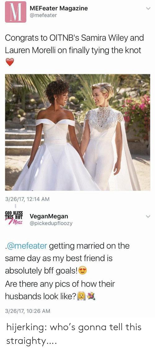 the knot: MEFeater Magazine  @mefeater  Congrats to OITNB's Samira Wiley and  Lauren Morelli on finally tying the knot  3/26/17, 12:14 AM   GOD BLESS  ais H VeganMegan  less @pickedupfloozy  @mefeater getting married on the  same day as my best friend is  absolutely bff goals!  Are there any pics of how their  husbands look like?  3/26/17, 10:26 AM hijerking: who's gonna tell this straighty….