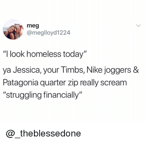"Homeless, Nike, and Scream: meg  @meglloyd1224  ""I look homeless today""  ya Jessica, y  Patagonia quarter zip really scream  ""struggling financially""  our Timbs, Nike joggers & @_theblessedone"