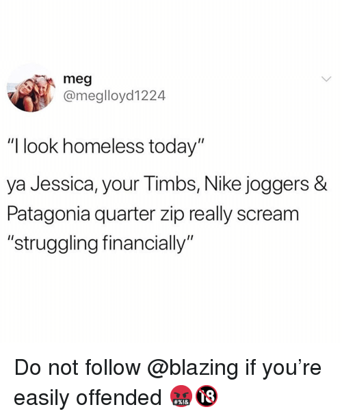 "Funny, Homeless, and Nike: meg  @meglloyd1224  ""I look homeless today""  ya Jessica, your Timbs, Nike joggers  Patagonia quarter zip really scream  ""struggling financially"" Do not follow @blazing if you're easily offended 🤬🔞"