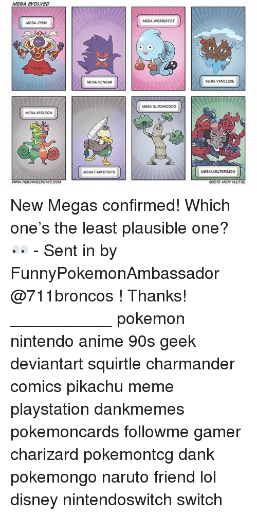 Anime, Charmander, and Dank: MEGA EVOLVED  MEGA WOBBUFFET  MEGA JYNX  MEGA GENGAR  MEGA VANILLUXE  MEGA SUDOWOODO  MEGA KECLEON  MEGA FARFETCH'D  MEGAKABUTERIMON  WWN NERDRAGECOMIC.COM  02013 ANDY KLUTHE New Megas confirmed! Which one's the least plausible one? 👀 - Sent in by FunnyPokemonAmbassador @711broncos ! Thanks! ___________ pokemon nintendo anime 90s geek deviantart squirtle charmander comics pikachu meme playstation dankmemes pokemoncards followme gamer charizard pokemontcg dank pokemongo naruto friend lol disney nintendoswitch switch