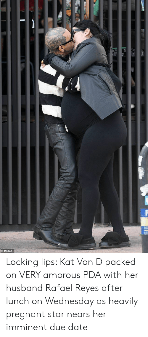 Pregnant, Date, and Mega: MEGA Locking lips: Kat Von D packed on VERY amorous PDA with her husband Rafael Reyes after lunch on Wednesday as heavily pregnant star nears her imminent due date