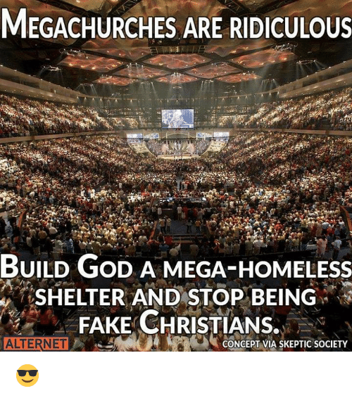 megas: MEGACHURCHES ARE RIDICULOUS  BUILD GoD A MEGA-HOMELEsS  SHELTER AND STOP BEING  FAKE CHRISTIANS.  ALTERNET  ONCEPT VIA SKEPTIC SOCIETY 😎