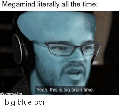 Cypher: Megamind literally all the time:  Yeah, this is big brain time.  u/scvm-cypher big blue boi