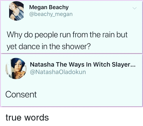 Slayer: Megan Beachy  @beachy.megan  Why do people run from the rain but  yet dance in the shower?  Natasha The Ways In Witch Slayer...  @NatashaOladokun  Consent true words