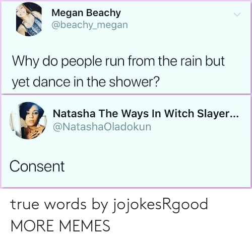 Slayer: Megan Beachy  @beachy.megan  Why do people run from the rain but  yet dance in the shower?  Natasha The Ways In Witch Slayer...  @NatashaOladokun  Consent true words by jojokesRgood MORE MEMES
