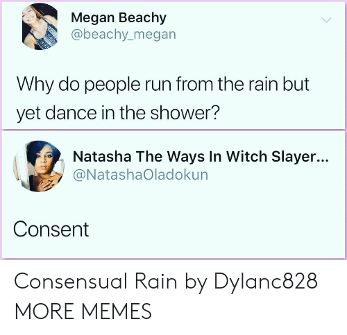 Slayer: Megan Beachy  @beachy.megan  Why do people run from the rain but  yet dance in the shower?  Natasha The Ways In Witch Slayer...  @NatashaOladokun  Consent Consensual Rain by Dylanc828 MORE MEMES