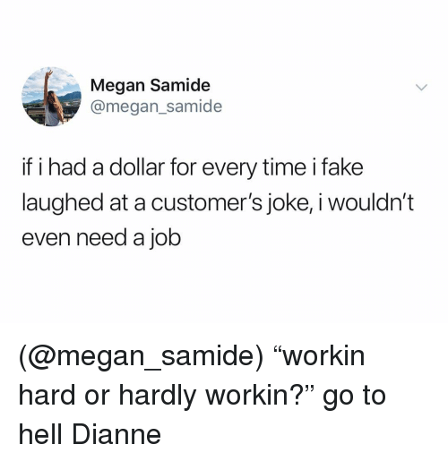 """Megan, Time, and Dank Memes: Megan Samide  @megan_samide  if i had a dollar for every time ifake  laughed at a customer's joke, i wouldn'""""t  even need a job (@megan_samide) """"workin hard or hardly workin?"""" go to hell Dianne"""