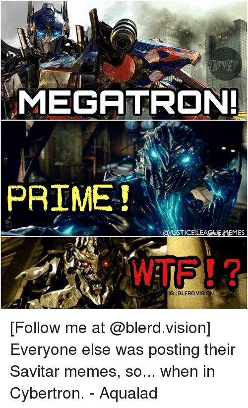 Memes, Vision, and Justice League: MEGATRON!  PRIME!  STICELLEA  MES  IGIBLERD VISIO [Follow me at @blerd.vision] Everyone else was posting their Savitar memes, so... when in Cybertron. - Aqualad