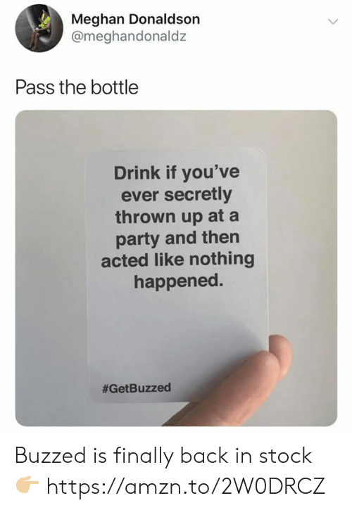 Party, Back, and Like: Meghan Donaldson  @meghandonaldz  Pass the bottle  Drink if you've  ever secretly  thrown up at a  party and then  acted like nothing  happened.  Buzzed is finally back in stock 👉🏼 https://amzn.to/2W0DRCZ