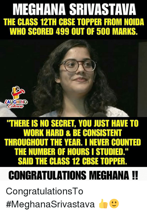 """Work, Congratulations, and Never: MEGHANA SRIVASTAVA  THE CLASS 12TH CBSE TOPPER FROM NOIDA  WHO SCORED 499 OUT OF 500 MARKS  LAUGHING  """"THERE IS NO SECRET, YOU JUST HAVE TO  WORK HARD & BE CONSISTENT  THROUGHOUT THE YEAR. I NEVER COUNTED  THE NUMBER OF HOURS I STUDIED.""""  SAID THE CLASS 12 CBSE TOPPER.  CONGRATULATIONS MEGHANA !! CongratulationsTo #MeghanaSrivastava 👍🙂"""