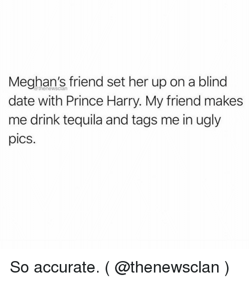 Prince, Prince Harry, and Ugly: Meghan's friend set her up on a blind  date with Prince Harry. My friend makes  me drink tequila and tags me in ugly  pics.  @thenewsclan So accurate. ( @thenewsclan )