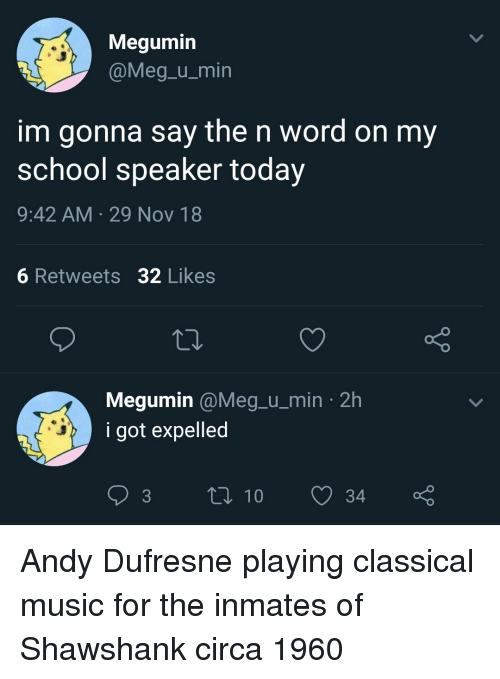 expelled: Megumin  @Meg-u_min  im gonna say the n word on my  school speaker today  9:42 AM 29 Nov 18  OV  6 Retweets 32 Likes  Megumin @Meg.u_min 2h  i got expelled Andy Dufresne playing classical music for the inmates of Shawshank circa 1960