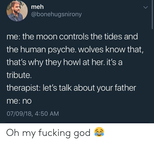 Fucking, God, and Meh: meh  @bonehugsnirony  me: the moon controls the tides and  the human psyche. wolves know that,  that's why they howl at her. it's a  tribute.  therapist: let's talk about your father  me: n  07/09/18, 4:50 AM Oh my fucking god 😂