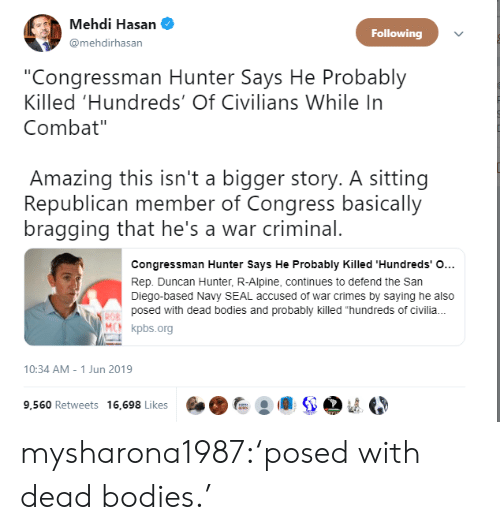 """Bodies , Tumblr, and Blog: Mehdi Hasan  Following  @mehdirhasan  """"Congressman Hunter Says He Probably  Killed 'Hundreds' Of Civilians While In  Combat""""  Amazing this isn't a bigger story. A sitting  Republican member of Congress basically  bragging that he's a war criminal.  Congressman Hunter Says He Probably Killed 'Hundreds' O...  Rep. Duncan Hunter, R-Alpine, continues to defend the San  Diego-based Navy SEAL accused of war crimes by saying he also  posed with dead bodies and probably killed """"hundreds of civili.  ROB  MCN kpbs.org  10:34 AM - 1 Jun 2019  9,560 Retweets 16,698 Likes mysharona1987:'posed with dead bodies.'"""