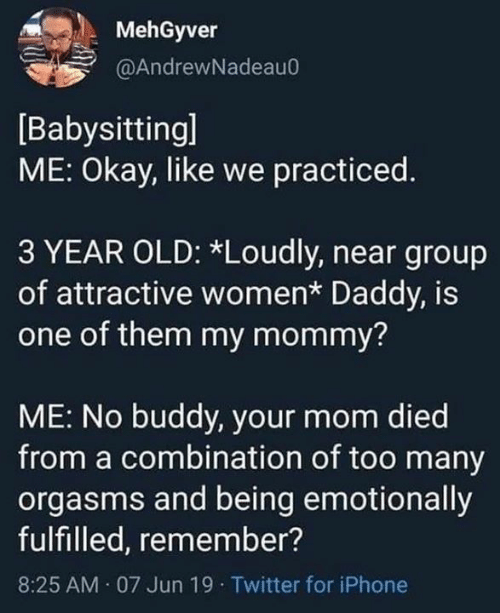 Dank, Iphone, and Twitter: MehGyver  @AndrewNadeau0  Babysitting]  ME: Okay, like we practiced.  3 YEAR OLD: *Loudly, near group  of attractive women* Daddy, is  one of them my mommy?  ME: No buddy, your mom died  from a combination of too many  orgasms and being emotionally  fulfilled, remember?  AM 07 Jun 19 Twitter for iPhone