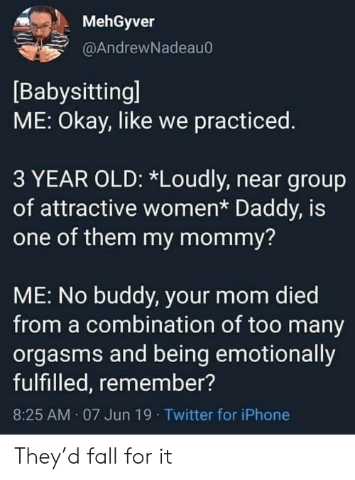 Fall, Iphone, and Twitter: MehGyver  @AndrewNadeau0  [Babysittingl  ME: Okay, like we practiced.  3 YEAR OLD: *Loudly, near group  of attractive women* Daddy, is  one of them my mommy?  ME: No buddy, your mom died  from a combination of too many  orgasms and being emotionally  fulfilled, remember?  8:25 AM 07 Jun 19 Twitter for iPhone They'd fall for it