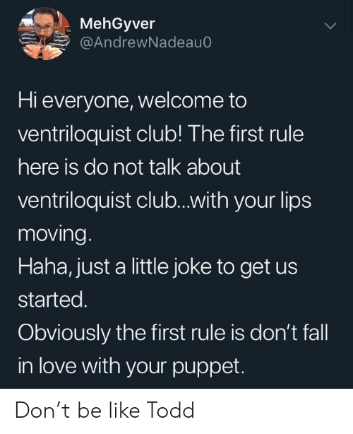 Be Like, Club, and Fall: MehGyver  @AndrewNadeauo  Hi everyone, welcome to  ventriloquist club! The first rule  here is do not talk about  ventriloquist club...with your lips  moving  Haha, just a little joke to get us  started.  Obviously the first rule is don't fall  in love with your puppet. Don't be like Todd
