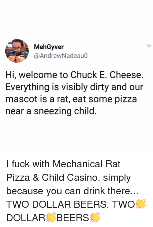 I Fuck: MehGyver  @AndrewNadeauo  Hi, welcome to Chuck E. Cheese.  Everything is visibly dirty and our  mascot is a rat, eat some pizza  near a sneezing child I fuck with Mechanical Rat Pizza & Child Casino, simply because you can drink there... TWO DOLLAR BEERS. TWO👏DOLLAR👏BEERS👏