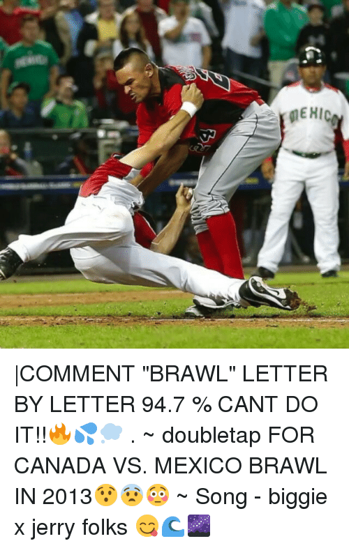 "Brawle: MEHIC |COMMENT ""BRAWL"" LETTER BY LETTER 94.7 % CANT DO IT!!🔥💦💭 . ~ doubletap FOR CANADA VS. MEXICO BRAWL IN 2013😯😨😳 ~ Song - biggie x jerry folks 😋🌊🌌"