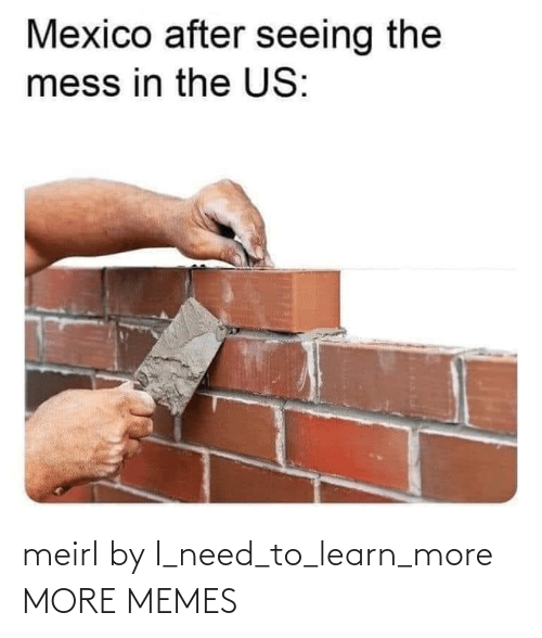 I Need: meirl by I_need_to_learn_more MORE MEMES