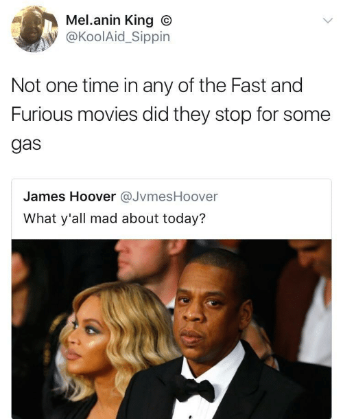 Movies, Fast and Furious, and Time: Mel.anin King O  @KoolAid_Sippin  Not one time in any of the Fast and  Furious movies did they stop for some  gas  James Hoover JvmesHoover  What y'all mad about today?