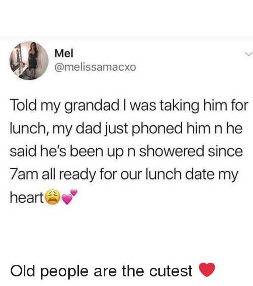 Dad, Memes, and Old People: Mel  @melissamacxo  Told my grandad I was taking him for  lunch, my dad just phoned him n he  said he's been up n showered since  7am all ready for our lunch date my  heart Old people are the cutest ❤️