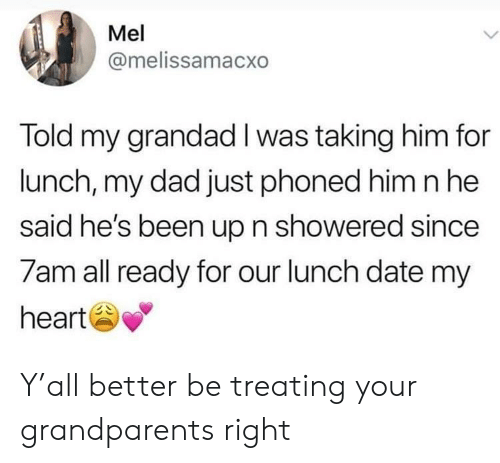Dad, Date, and Heart: Mel  @melissamacxo  Told my grandad I was taking him for  lunch, my dad just phoned him nhe  said he's been up n showered since  7am all ready for our lunch date my  heart Y'all better be treating your grandparents right