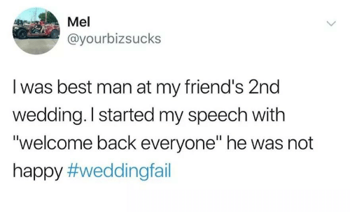"""Welcome Back: Mel  @yourbizsucks  I was best man at my friend's 2nd  wedding. I started my speech with  """"welcome back everyone"""" he was not  happy"""