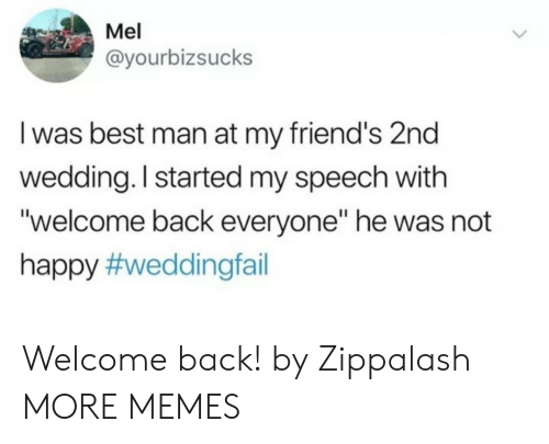 """Welcome Back: Mel  @yourbizsucks  I was best man at my friend's 2nd  wedding. I started my speech with  """"welcome back everyone"""" he was not  happy Welcome back! by Zippalash MORE MEMES"""