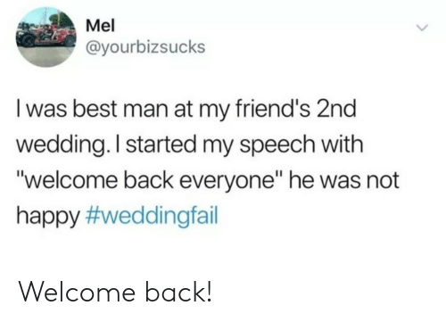 """Welcome Back: Mel  @yourbizsucks  I was best man at my friend's 2nd  wedding. I started my speech with  """"welcome back everyone"""" he was not  happy Welcome back!"""