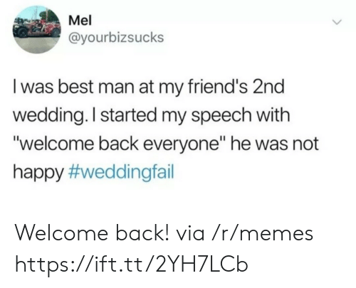 """Welcome Back: Mel  @yourbizsucks  I was best man at my friend's 2nd  wedding. I started my speech with  """"welcome back everyone"""" he was not  happy Welcome back! via /r/memes https://ift.tt/2YH7LCb"""