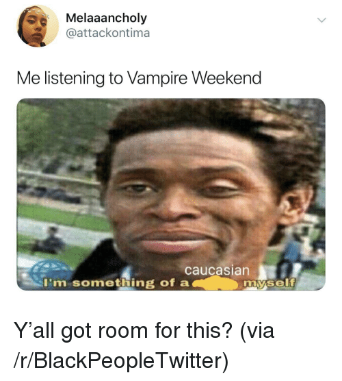 Blackpeopletwitter, Caucasian, and Got: Melaaancholy  @attackontima  Me listening to Vampire Weekend  caucasian  I'm something of a  my.self Y'all got room for this? (via /r/BlackPeopleTwitter)