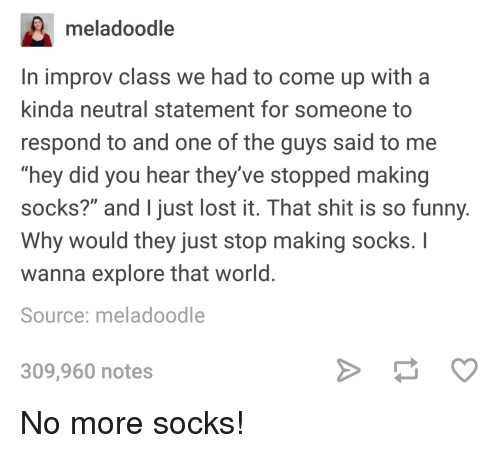 "improv: meladoodle  In improv class we had to come up with a  kinda neutral statement for someone to  respond to and one of the guys said to me  ""hey did you hear they've stopped making  socks?"" and just lost it. That shit is so funny  Why would they just stop making socks. I  wanna explore that world  Source: meladoodle  309,960 notes No more socks!"