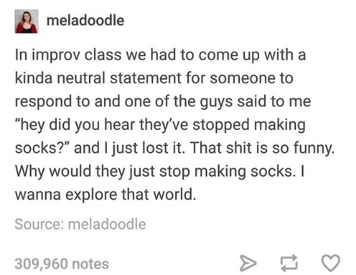 "improv: meladoodle  In improv class we had to come up with a  kinda neutral statement for someone to  respond to and one of the guys said to me  ""hey did you hear they've stopped making  socks?"" and I just lost it. That shit is so funny.  Why would they just stop making socks. I  wanna explore that world.  Source: meladoodle  309,960 notes"