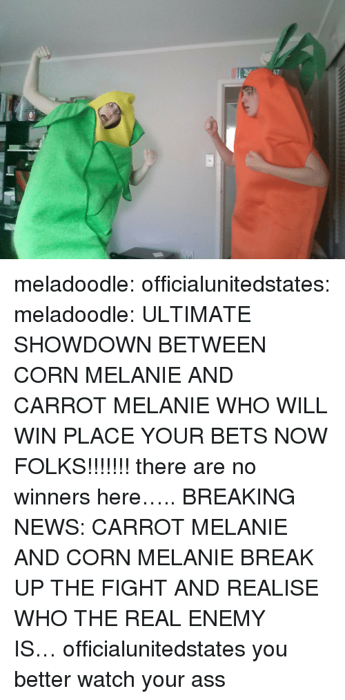Showdown: meladoodle: officialunitedstates:  meladoodle:  ULTIMATE SHOWDOWN BETWEEN CORN MELANIE AND CARROT MELANIE WHO WILL WIN PLACE YOUR BETS NOW FOLKS!!!!!!!  there are no winners here…..  BREAKING NEWS: CARROT MELANIE AND CORN MELANIE BREAK UP THE FIGHT AND REALISE WHO THE REAL ENEMY IS…officialunitedstates you better watch your ass