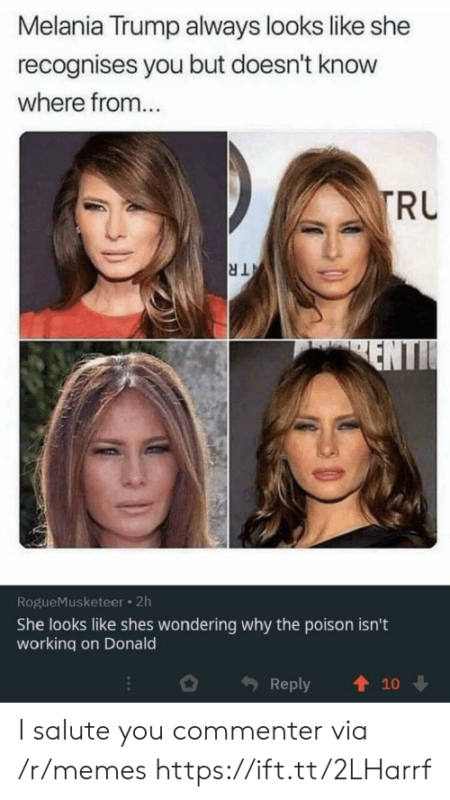 Melania: Melania Trump always looks like she  recognises you but doesn't know  where from...  TRU  TR  ENTI  RogueMusketeer 2h  She looks like shes wondering why the poison isn't  working on Donald  Reply  10 I salute you commenter via /r/memes https://ift.tt/2LHarrf