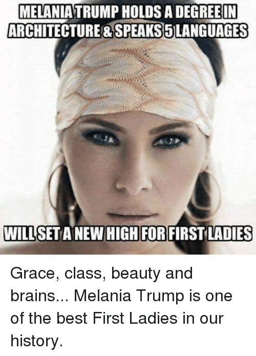 First Ladies: MELANIA TRUMP HOLDS A DEGREE IN  ARCHITECTURE&SPEAKS5LANGUAGES  WILL  SET ANEW  HIGH FOR FIRST LADIES Grace, class, beauty and brains... Melania Trump is one of the best First Ladies in our history.