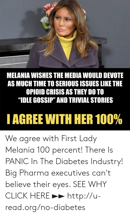 "Melania: MELANIA WISHES THE MEDIA WOULD DEVOTE  AS MUCH TIME TO SERIOUS ISSUES LIKE THE  OPIOID CRISIS AS THEY DO TO  ""IDLE GOSSIP"" AND TRIVIAL STORIES  I AGREE WITH HER 100% We agree with First Lady Melania 100 percent!  There Is PANIC In The Diabetes Industry! Big Pharma executives can't believe their eyes. SEE WHY CLICK HERE ►► http://u-read.org/no-diabetes"
