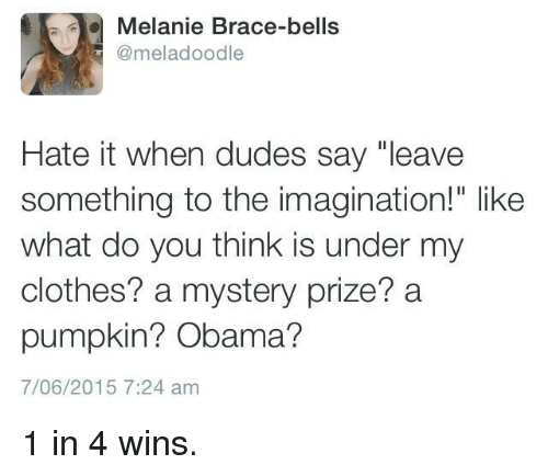 "bells: Melanie Brace-bells  @meladoodle  Hate it when dudes say ""leave  something to the imagination!"" like  what do you think is under my  clothes? a mystery prize? a  pumpkin? Obama?  7/06/2015 7:24 am 1 in 4 wins."