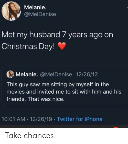 Chances: Melanie.  @MelDenise  Met my husband 7 years ago on  Christmas Day!  Melanie. @MelDenise · 12/26/12  This guy saw me sitting by myself in the  movies and invited me to sit with him and his  friends. That was nice.  10:01 AM · 12/26/19  Twitter for iPhone Take chances