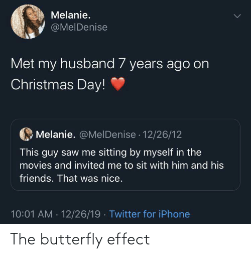 By Myself: Melanie.  @MelDenise  Met my husband 7 years ago on  Christmas Day!  Melanie. @MelDenise · 12/26/12  This guy saw me sitting by myself in the  movies and invited me to sit with him and his  friends. That was nice.  10:01 AM - 12/26/19 · Twitter for iPhone The butterfly effect