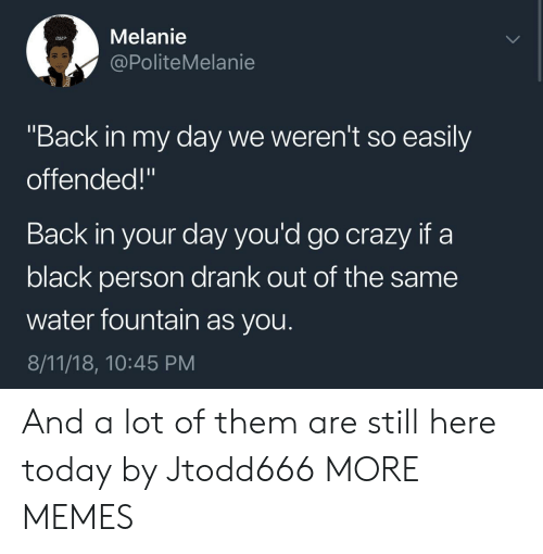 """melanie: Melanie  @PoliteMelanie  """"Back in my day we weren't so easily  offended!""""  Back in your day you'd go crazy if a  black person drank out of the same  water fountain as you.  8/11/18, 10:45 PM And a lot of them are still here today by Jtodd666 MORE MEMES"""
